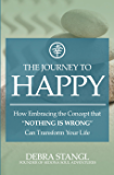 "The Journey To Happy: How Embracing the Concept that ""Nothing is Wrong"" Can Transform Your Life"