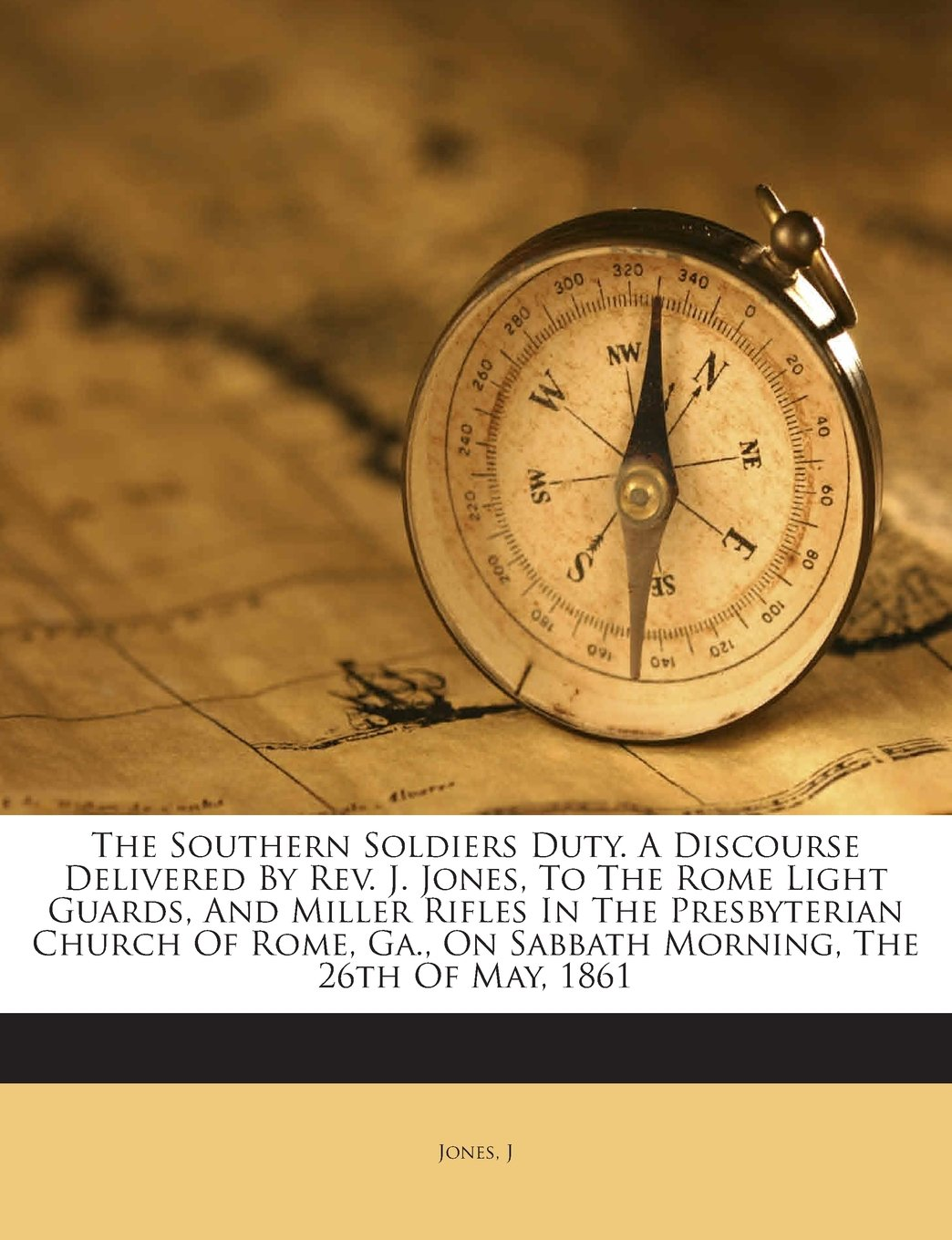 Download The Southern Soldiers Duty. A Discourse Delivered By Rev. J. Jones, To The Rome Light Guards, And Miller Rifles In The Presbyterian Church Of Rome, Ga., On Sabbath Morning, The 26th Of May, 1861 pdf epub