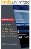 Jim Kwik - 10 Morning Habits Geniuses Use To Jump Start The Brain: YouTube Video Transcript (Life-Changing-Insights Book 15) (English Edition)