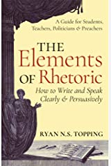 The Elements of Rhetoric -- How to Write and Speak Clearly and Persuasively: A Guide for Students, Teachers, Politicians & Preachers Kindle Edition