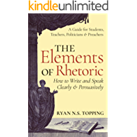 The Elements of Rhetoric - How to Write and Speak Clearly and Persuasively: A Guide for Students, Teachers, Politicians & Preachers