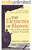 The Elements of Rhetoric -- How to Write and Speak Clearly and Persuasively: A Guide for Students, Teachers, Politicians & Preachers