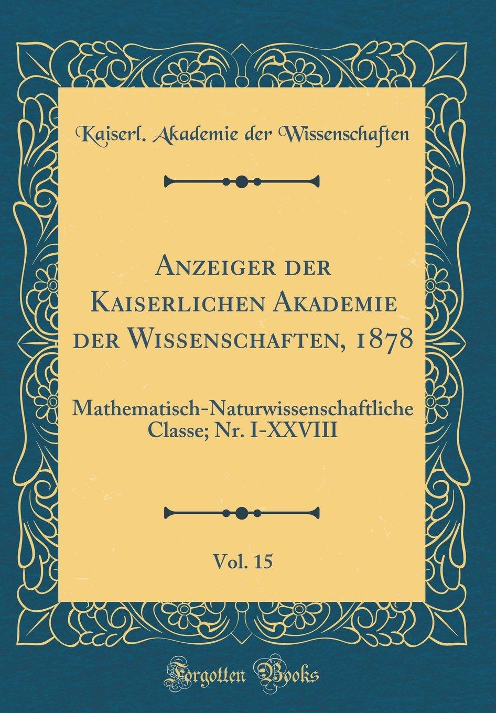 Read Online Anzeiger Der Kaiserlichen Akademie Der Wissenschaften, 1878, Vol. 15: Mathematisch-Naturwissenschaftliche Classe; Nr. I-XXVIII (Classic Reprint) (German Edition) PDF