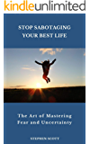 Stop Sabotaging Your Best Life: The Art of Mastering Fear and Uncertainty