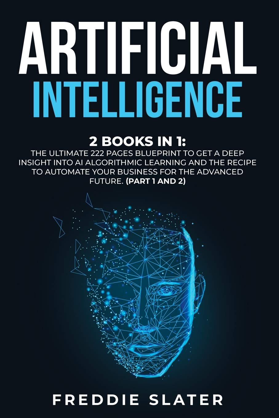 Artificial Intelligence: 2 Books in 1: The Ultimate 222 Pages Blueprint to Get a Deep Insight into AI Algorithmic Learning and The Recipe to Automate … for The Advanced Future. (Part 1 and 2)