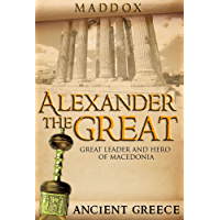 Alexander The Great: Great Leader and Hero Of Macedonia: Ancient Greece (European History, Ancient History, Ancient Greece, Roman History, Alex The Great, Greek History, Macedonia) (English Edition)