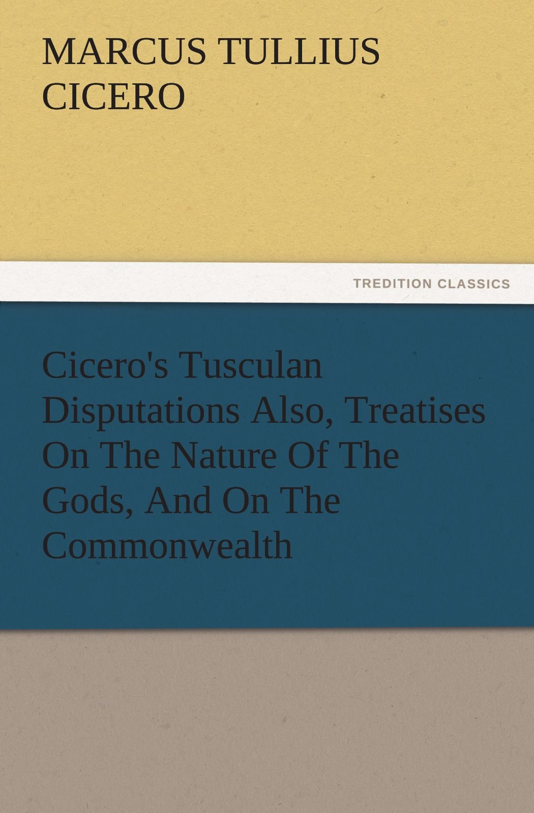 Download Cicero's Tusculan Disputations Also, Treatises On The Nature Of The Gods, And On The Commonwealth (TREDITION CLASSICS) pdf epub