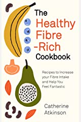 The Healthy Fibre-rich Cookbook: Recipes to Increase Your Fibre Intake and Help You Feel Fantastic Kindle Edition
