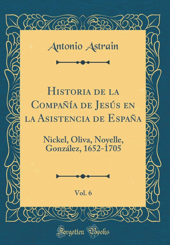 Historia de la Compañía de Jesús en la Asistencia de España, Vol. 6: Nickel, Oliva, Noyelle, González, 1652-1705 Classic Reprint: Amazon.es: Astrain, Antonio: Libros