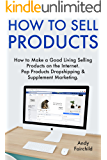 How to Sell Products: How to Make a Good Living Selling Products on the Internet. Pop Products Dropshipping & Supplement Marketing.