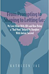 "From Prompting to Shaping to Letting Go:: My Love Affair with ABA and How Being a ""Bad Mom"" Helped My Daughter with Autism Succeed Kindle Edition"
