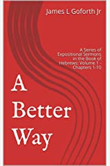 A Better Way: A Series of Expositional Sermons in the Book of Hebrews: Volume 1 - Chapters 1-10 (Forward In Faith) Kindle Edition