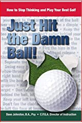Just Hit The Damn Ball!: How To Stop Thinking and Play Your Best Golf Kindle Edition