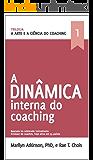 A Arte e a Ciência do Coaching- A Dinâmica Interna: A Dinâmica Interna do Coaching
