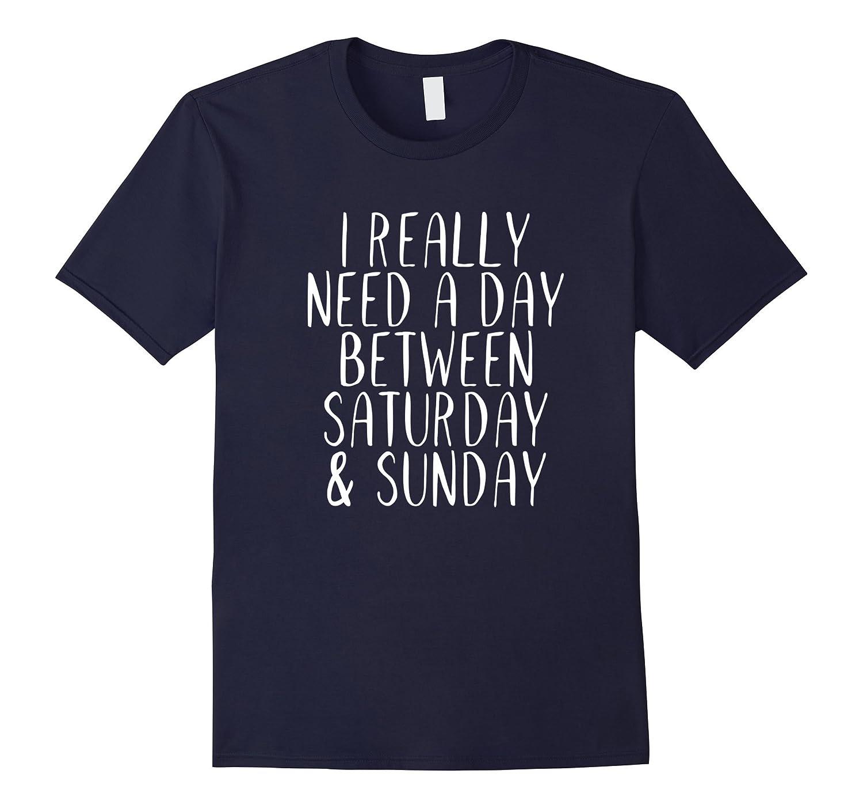 I Really Need A Day Between Saturday  Sunday Funny T-shirt-RT