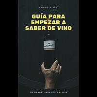 GUÍA PARA EMPEZAR A SABER DE VINO (SIN GAFAPASTADAS): UN MANUAL PARA SABER ELEGIR