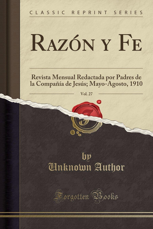 Download Razón y Fe, Vol. 27: Revista Mensual Redactada por Padres de la Compañía de Jesús; Mayo-Agosto, 1910 (Classic Reprint) (Spanish Edition) PDF