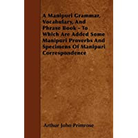 A Manipuri Grammar, Vocabulary, And Phrase Book - To Which Are Added Some Manipuri Proverbs And Specimens Of Manipuri Correspondence