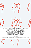 Managing The Mental Game: How To Think More Effectively, Navigate Uncertainty, And Build Mental Fortitude