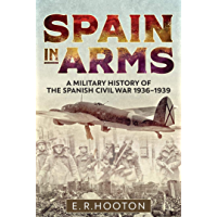 Spain in Arms: A Military History of the Spanish Civil War 1936-1939 (English Edition)