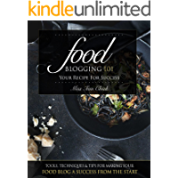 Food Blogging 101 – Your Recipe for Success: Tools, Techniques & Tips For Making Your Food Blog A Success From The Start book cover
