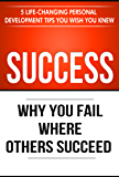 Success: Why You Fail Where Others Succeed - 5 Life-Changing Personal Development Tips You Wish You Knew (Success Principles Book 1)