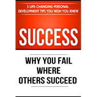 Success: Why You Fail Where Others Succeed - 5 Life-Changing Personal Development Tips You Wish You Knew (Success Principles Book 1) (English Edition)