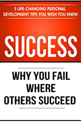 Success: Why You Fail Where Others Succeed - 5 Life-Changing Personal Development Tips You Wish You Knew (Success Principles Book 1) Kindle Edition