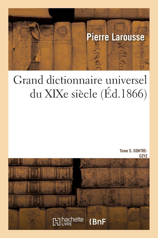 Read Online Grand Dictionnaire Universel Du Xixe Siècle.Tome 5. Contre-Czyz (French Edition) pdf