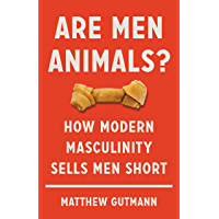 Are Men Animals?: How Modern Masculinity Sells Men Short