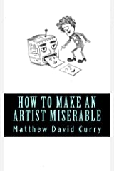 How to Make an Artist Miserable: A journal/essay/tirade Kindle Edition