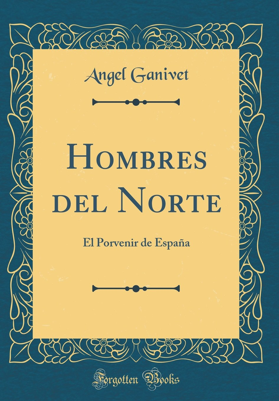 Hombres del Norte: El Porvenir de España Classic Reprint: Amazon.es: Ganivet, Angel: Libros