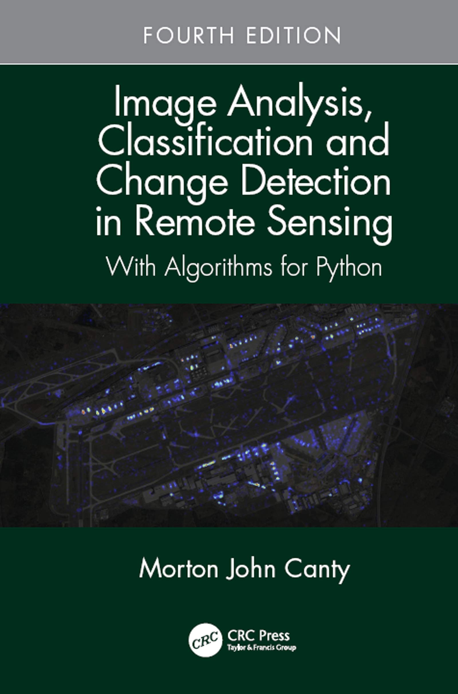 Image Analysis, Classification and Change Detection in Remote Sensing: With Algorithms for Python, Fourth Edition por Morton John Canty