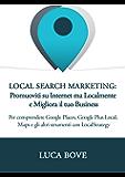 Local Search Marketing - Promuoviti su Internet ma Localmente e Migliora il tuo Business: Per comprendere Google Places, Google Plus Local, Maps e gli altri strumenti con LocalStrategy