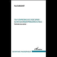 Tout comprendre avec René Girard: Du moi aux grands problèmes actuels - Petit traité de la violence (Ouverture Philosophique) (French Edition)