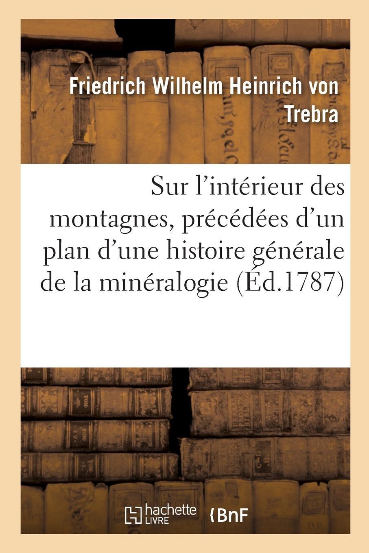 Sur l'Intérieur Des Montagnes, Précédées d'Un Plan d'Une Histoire Générale de la Minéralogie (French Edition) ebook
