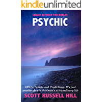 Psychic: UFO's, Spirits and Predictions. It's just another day in this man's extraordinary life. (Caught Between Two Worlds Book 2)