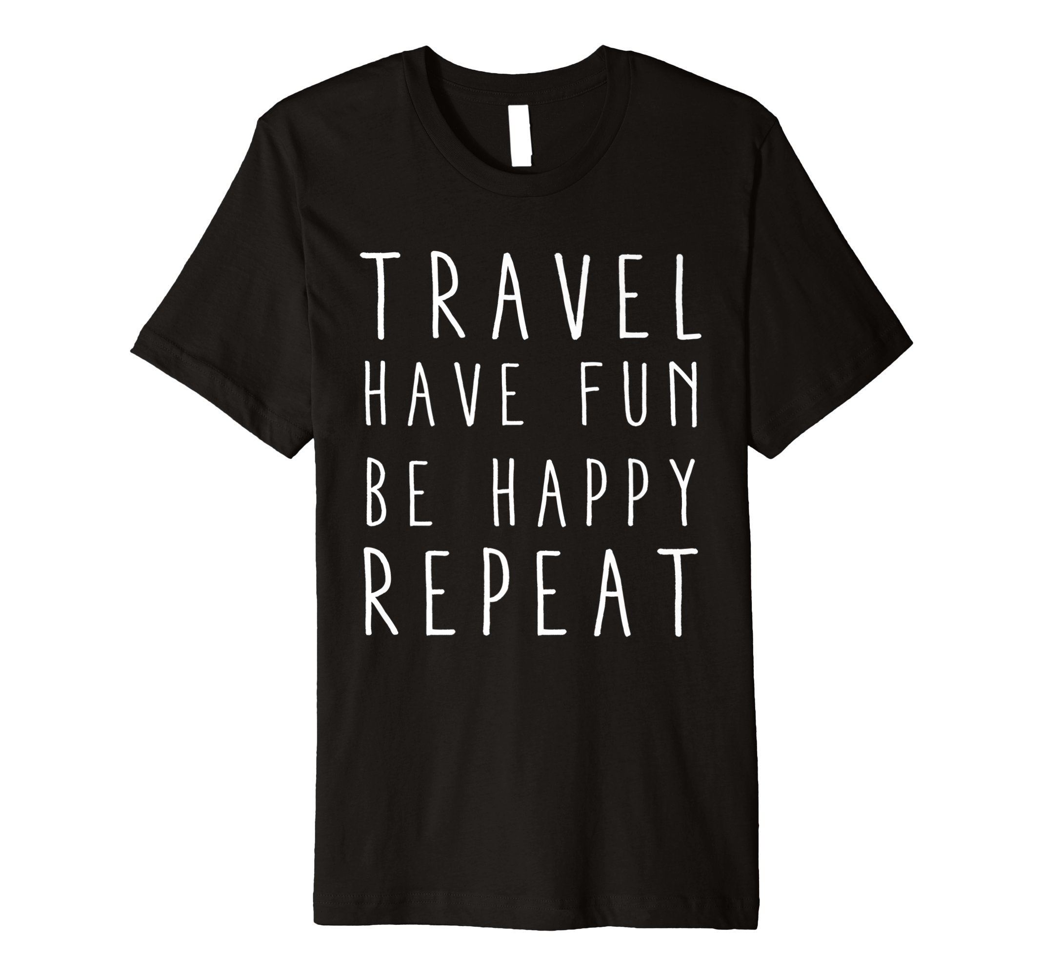 Travel Have Fun Be Happy Repeat Inspirational T-shirt