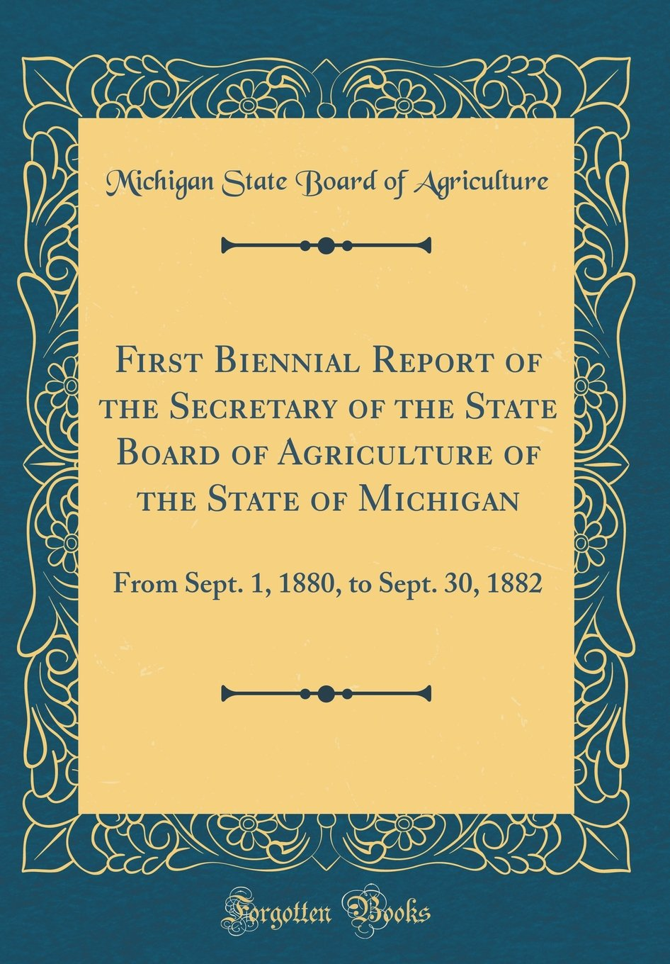 First Biennial Report of the Secretary of the State Board of Agriculture of the State of Michigan: From Sept. 1, 1880, to Sept. 30, 1882 (Classic Reprint) pdf
