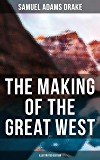 The Making of the Great West (Illustrated Edition): History of the American Frontier 1512-1883