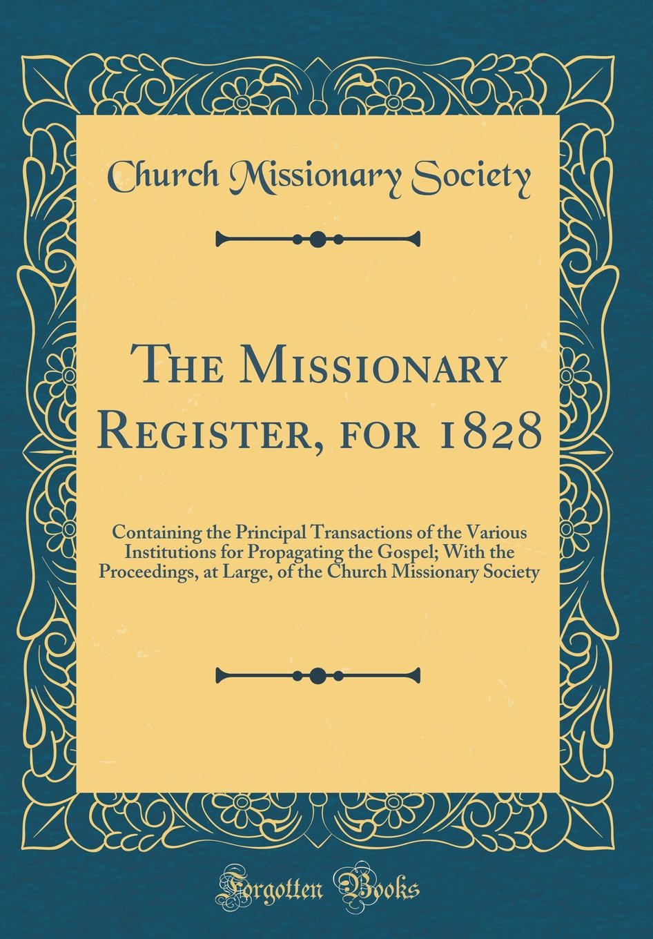 The Missionary Register, for 1828: Containing the Principal Transactions of the Various Institutions for Propagating the Gospel; With the Proceedings, ... Church Missionary Society (Classic Reprint) PDF