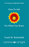 How To Ask For What You Want (Communion of Light Book of Ideas 3)