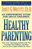 Healthy Parenting: How Your Upbringing Influences the Way You Raise Your Children, and What You Can Do to Make It Better for Them: A Fireside/Parkside Recovery Book