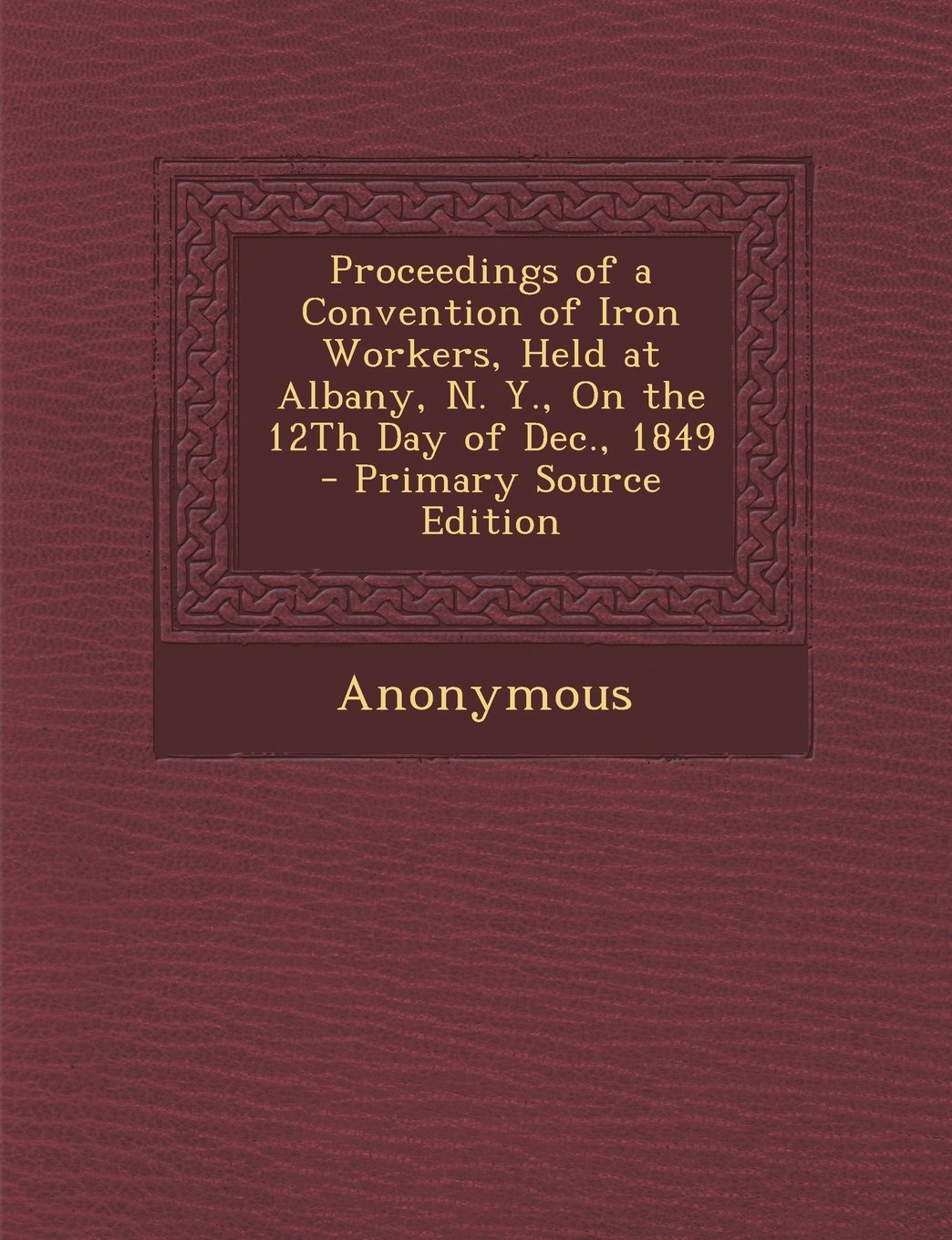 Read Online Proceedings of a Convention of Iron Workers, Held at Albany, N. Y., on the 12th Day of Dec., 1849 - Primary Source Edition PDF