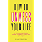 How To UnMess Your Life: An Unconventional Guide to Healing, Happiness, and Living Your Life's Purpose