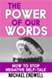 The Power of Our Words: : How To Stop Negative Self Talk And Get What You Say: