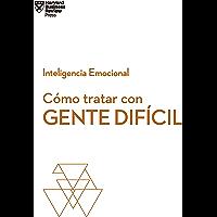 Cómo tratar con gente difícil (Serie Inteligencia Emocional HBR nº 7)
