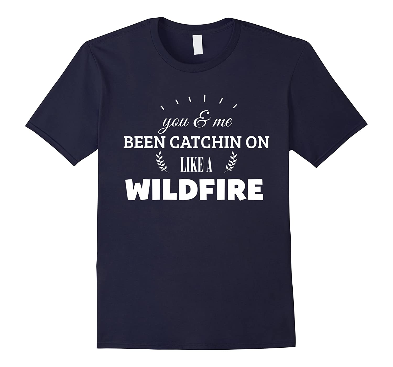 You And Me Been Catchin On Like A Wildfire Shirt-TH