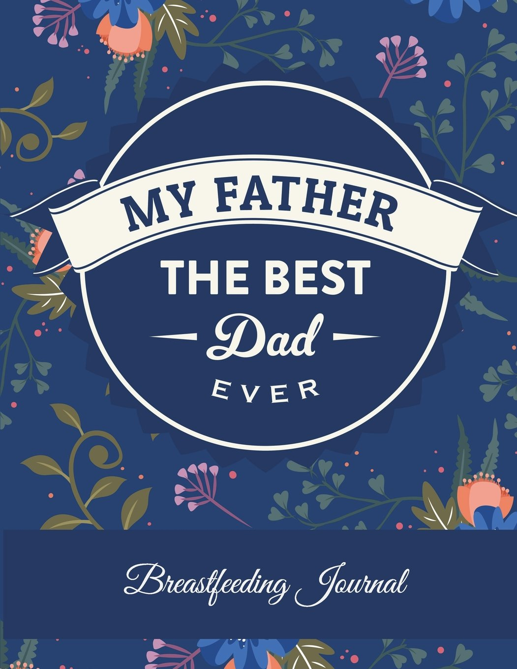 My Father The Best Dad Ever: Breastfeeding Journal: Father Quotes, Newborn Sleep Newborn Feeding logbook, Baby's Eat, Sleep, Poop Schedule Log Journal ... Record Notebook, Meal & Diapers Recorder ebook