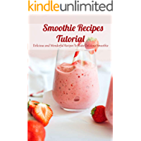 Smoothie Recipes Tutorial: Delicious and Wonderful Recipes To Make Delicious Smoothie: The Healthy Smoothie
